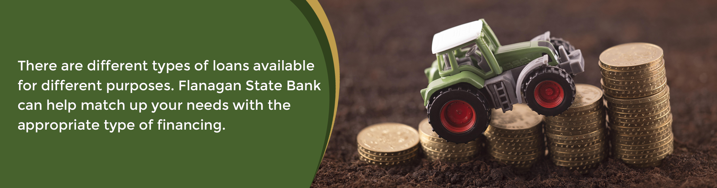 There are different types of loans available for different purposes. Flanagan State Bank can help match up your needs with the appropriate type of financing.